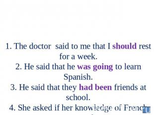 1. The doctor said to me that I should rest for a week. 2. He said that he was g