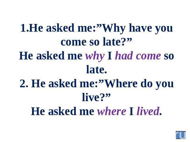 "1.He asked me:""Why have you come so late?"" He asked me why I had come so late. 2. He asked me:""Where do you live?"" He asked me where I lived."