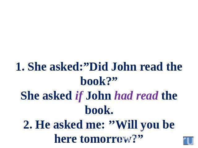 "1. She asked:""Did John read the book?"" She asked if John had read the book. 2. He asked me: ''Will you be here tomorrow?"" He asked me whether I should be there the next day."
