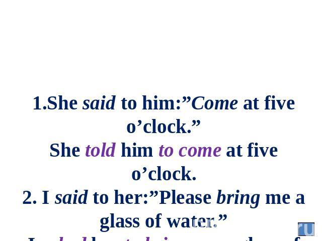 "1.She said to him:""Come at five o'clock."" She told him to come at five o'clock. 2. I said to her:""Please bring me a glass of water."" I asked her to bring me a glass of water."