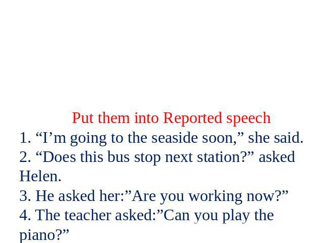 "Put them into Reported speech 1. ""I'm going to the seaside soon,"" she said. 2. ""Does this bus stop next station?"" asked Helen. 3. He asked her:""Are you working now?"" 4. The teacher asked:""Can you play the piano?"" 5. I asked her:""Why are you late?"" 6…"