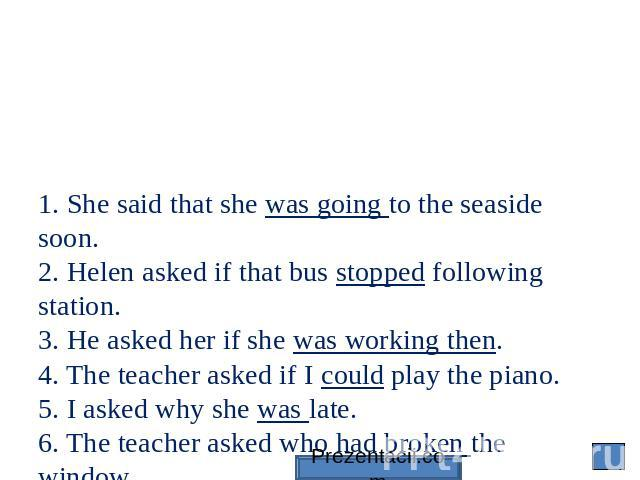 1. She said that she was going to the seaside soon. 2. Helen asked if that bus stopped following station. 3. He asked her if she was working then. 4. The teacher asked if I could play the piano. 5. I asked why she was late. 6. The teacher asked who …