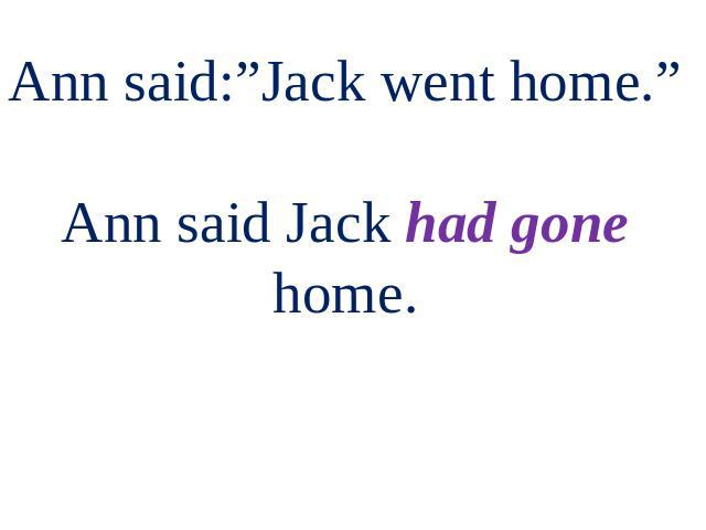 "Ann said:""Jack went home."" Ann said Jack had gone home."
