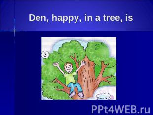 Den, happy, in a tree, is