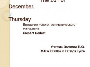 The 16th of December. Thursday Введение нового грамматического материала Present