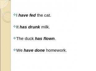 I have fed the cat. I have fed the cat. It has drunk milk. The duck has flown. W