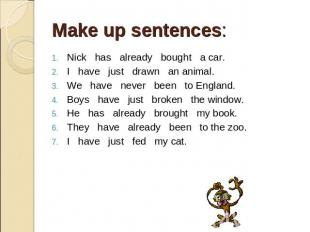 Make up sentences: . Nick has already bought a car. I have just drawn an animal.