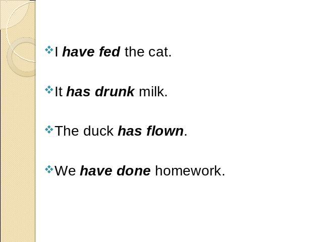 I have fed the cat. I have fed the cat. It has drunk milk. The duck has flown. We have done homework.