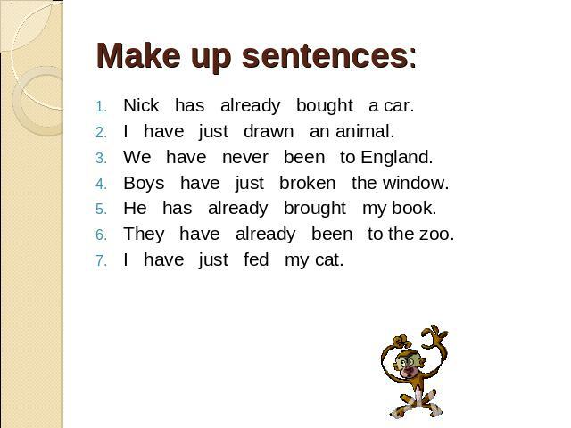 Make up sentences: . Nick has already bought a car. I have just drawn an animal. We have never been to England. Boys have just broken the window. He has already brought my book. They have already been to the zoo. I have just fed my cat.