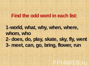 Find the odd word in each list: 1-world, what, why, when, where, whom, who 2- do