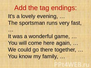 Add the tag endings: It's a lovely evening, … The sportsman runs very fast, … It