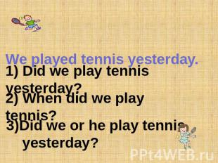 We played tennis yesterday. 1) Did we play tennis yesterday? 2) When did we play