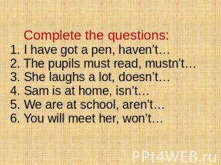 Complete the questions: 1. I have got a pen, haven't… 2. The pupils must read, m