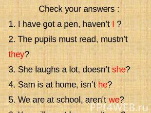 Check your answers : 1. I have got a pen, haven't I ? 2. The pupils must read, m