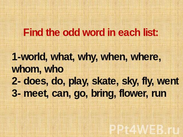 Find the odd word in each list: 1-world, what, why, when, where, whom, who 2- does, do, play, skate, sky, fly, went 3- meet, can, go, bring, flower, run