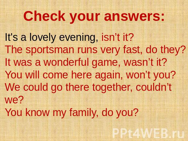 Check your answers: It's a lovely evening, isn't it? The sportsman runs very fast, do they? It was a wonderful game, wasn't it? You will come here again, won't you? We could go there together, couldn't we? You know my family, do you?
