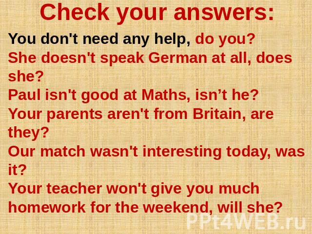 Check your answers: You don't need any help, do you? She doesn't speak German at all, does she? Paul isn't good at Maths, isn't he? Your parents aren't from Britain, are they? Our match wasn't interesting today, was it? Your teacher won't give you m…