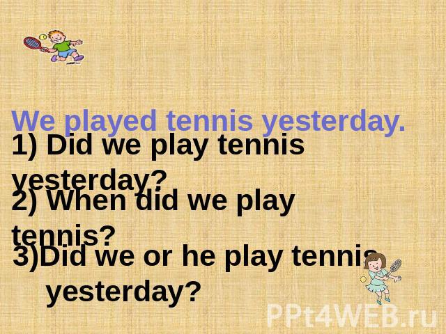 We played tennis yesterday. 1) Did we play tennis yesterday? 2) When did we play tennis? 3)Did we or he play tennis yesterday?