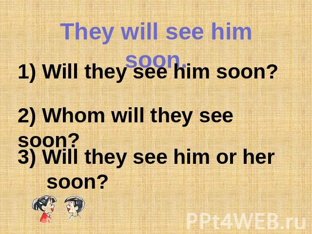 They will see him soon. 1) Will they see him soon?2) Whom will they see soon? 3) Will they see him or her soon?