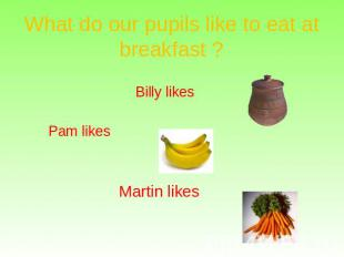 What do our pupils like to eat at breakfast ? Billy likes Pam likes Martin likes