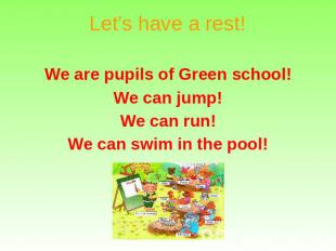 Let's have a rest! We are pupils of Green school! We can jump! We can run! We ca