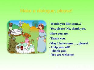 Make a dialogue, please! -Would you like some..? -Yes, please/ No, thank you. -H
