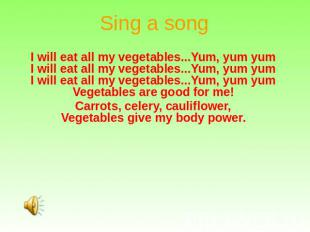 Sing a song I will eat all my vegetables...Yum, yum yum I will eat all my vegeta