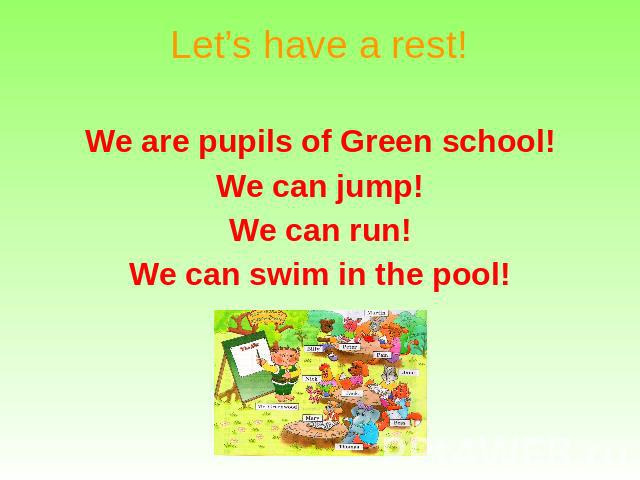 Let's have a rest! We are pupils of Green school! We can jump! We can run! We can swim in the pool!
