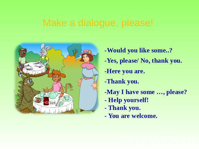 Make a dialogue, please! -Would you like some..? -Yes, please/ No, thank you. -Here you are. -Thank you. -May I have some …, please? - Help yourself! - Thank you. - You are welcome.