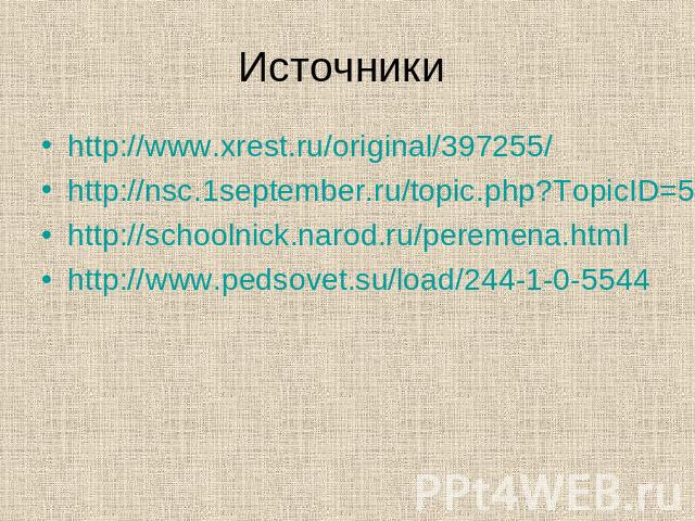 Источники http://www.xrest.ru/original/397255/ http://nsc.1september.ru/topic.php?TopicID=5&Page=1 http://schoolnick.narod.ru/peremena.html http://www.pedsovet.su/load/244-1-0-5544