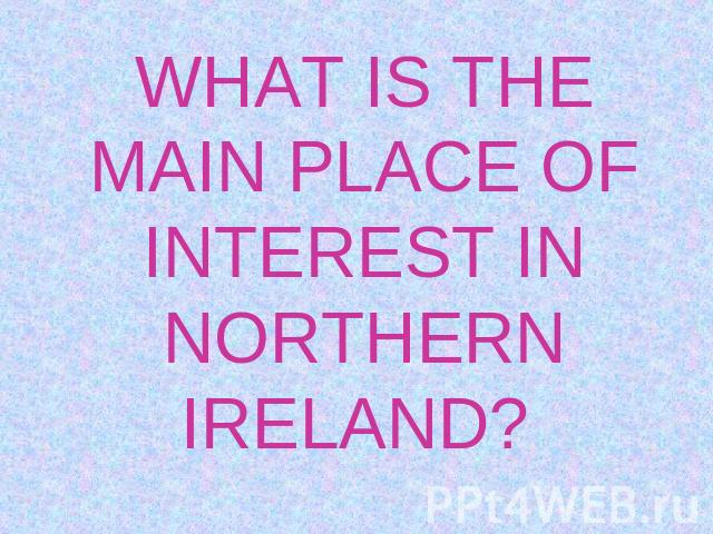 WHAT IS THE MAIN PLACE OF INTEREST IN NORTHERN IRELAND?