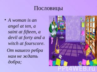 Пословицы A woman is an angel at ten, a saint at fifteen, a devil at forty and a