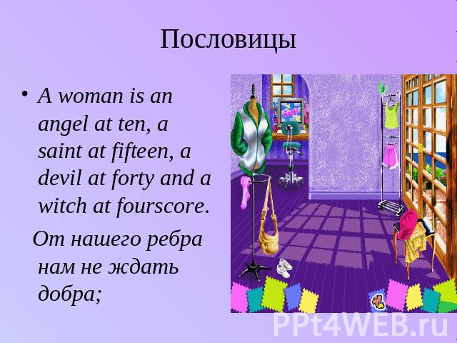 Пословицы A woman is an angel at ten, a saint at fifteen, a devil at forty and a witch at fourscore. От нашего ребра нам не ждать добра;
