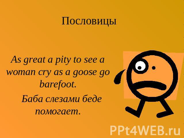 Пословицы As great a pity to see a woman cry as a goose go barefoot. Баба слезами беде помогает.