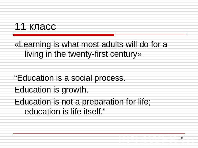 "11 класс «Learning is what most adults will do for a living in the twenty-first century»""Education is a social process. Education is growth. Education is not a preparation for life; education is life itself."""