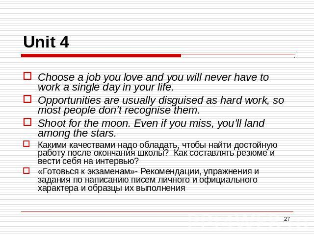 Unit 4 Choose a job you love and you will never have to work a single day in your life.Opportunities are usually disguised as hard work, so most people don't recognise them.Shoot for the moon. Even if you miss, you'll land among the stars.Какими кач…