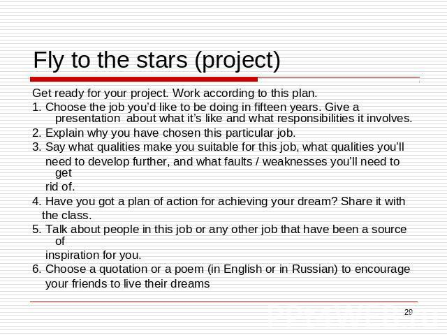 Fly to the stars (project) Get ready for your project. Work according to this plan.1. Choose the job you'd like to be doing in fifteen years. Give a presentation about what it's like and what responsibilities it involves.2. Explain why you have chos…