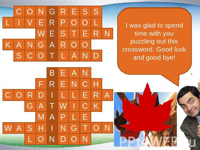 I was glad to spend time with you puzzling out this crossword. Good luck and good bye!