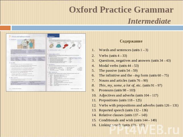 Oxford Practice GrammarIntermediate СодержаниеWords and sentences (units 1 – 3)Verbs (units 4 – 33)Questions, negatives and answers (units 34 – 43)Modal verbs (units 44 – 53)The passive (units 54 – 59)The infinitive and the –ing form (units 60 – 75)…