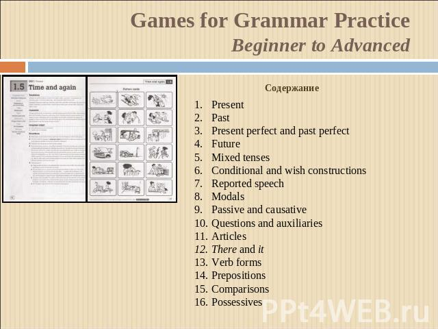 Games for Grammar Practice Beginner to Advanced Содержание PresentPastPresent perfect and past perfectFutureMixed tensesConditional and wish constructionsReported speechModalsPassive and causativeQuestions and auxiliariesArticlesThere and itVerb for…