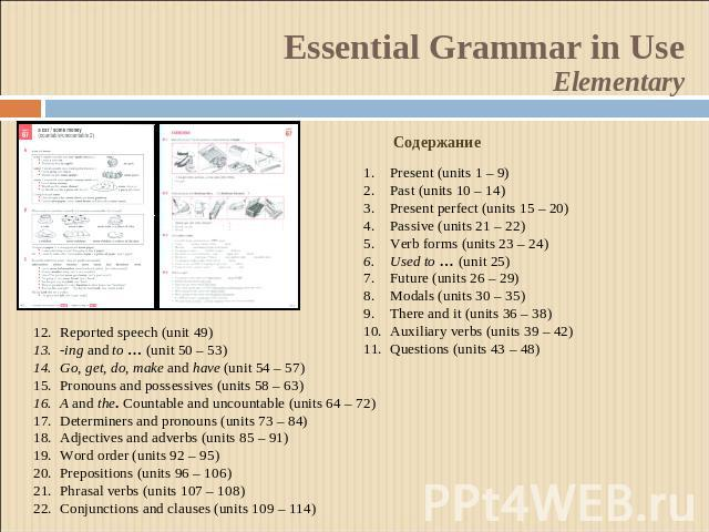 Essential Grammar in UseElementaryСодержаниеPresent (units 1 – 9)Past (units 10 – 14)Present perfect (units 15 – 20)Passive (units 21 – 22)Verb forms (units 23 – 24)Used to … (unit 25)Future (units 26 – 29)Modals (units 30 – 35)There and it (units 3…