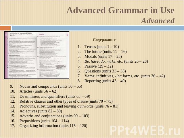 Advanced Grammar in UseAdvanced СодержаниеTenses (units 1 – 10)The future (units 11 – 16)Modals (units 17 – 25)Be, have, do, make, etc. (units 26 – 28)Passive (29 – 32)Questions (units 33 – 35)Verbs: infinitives, -ing forms, etc. (units 36 – 42)Repo…