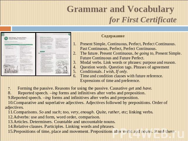 Grammar and Vocabulary for First Certificate СодержаниеPresent Simple, Continuous, Perfect, Perfect Continuous. Past Continuous, Perfect, Perfect Continuous.The future. Present Continuous, be going to, Present Simple. Future Continuous and Future Pe…