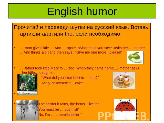 "English humor Прочитай и переведи шутки на русский язык. Вставь артикли a/an или the, если необходимо.… man gives little … Ann … apple. ""What must you say?"" asks her … mother. …Ann thinks a bit and then says : ""Give me one more , please!"" … father t…"