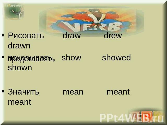 Рисовать draw drew drawnпоказывать, show showed shownЗначить mean meant meant