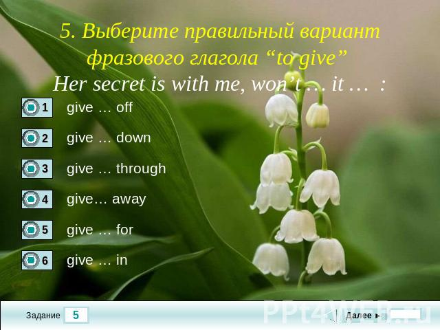 "5. Выберите правильный вариант фразового глагола ""to give"" Her secret is with me, won't … it … :"