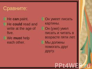 Сравните: He can paint.He could read and write at the age of five.We must help e