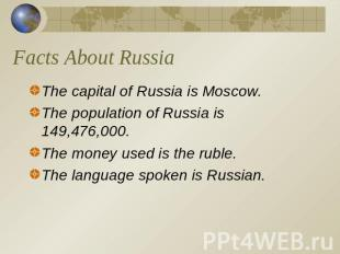 Facts About Russia The capital of Russia is Moscow.The population of Russia is 1