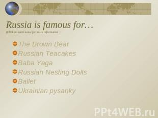 Russia is famous for…(Click on each name for more information.) The Brown BearRu