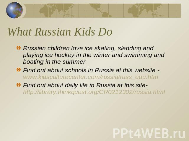 What Russian Kids Do Russian children love ice skating, sledding and playing ice hockey in the winter and swimming and boating in the summer.Find out about schools in Russia at this website - www.kidsculturecenter.com/russia/russ_edu.htmFind out abo…